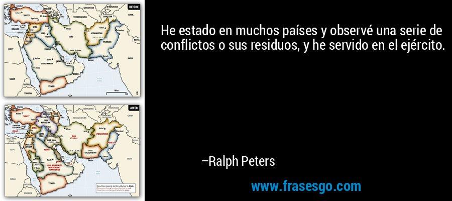 He estado en muchos países y observé una serie de conflictos o sus residuos, y he servido en el ejército. – Ralph Peters