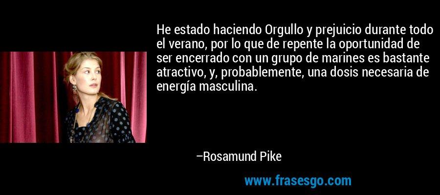 He estado haciendo Orgullo y prejuicio durante todo el verano, por lo que de repente la oportunidad de ser encerrado con un grupo de marines es bastante atractivo, y, probablemente, una dosis necesaria de energía masculina. – Rosamund Pike