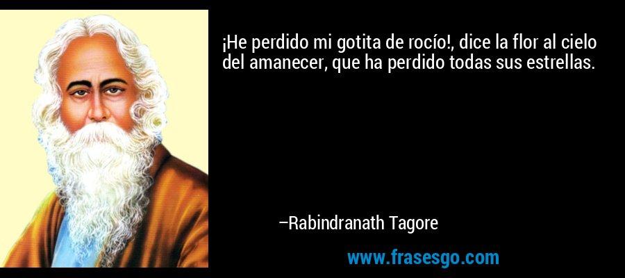 ¡He perdido mi gotita de rocío!, dice la flor al cielo del amanecer, que ha perdido todas sus estrellas. – Rabindranath Tagore