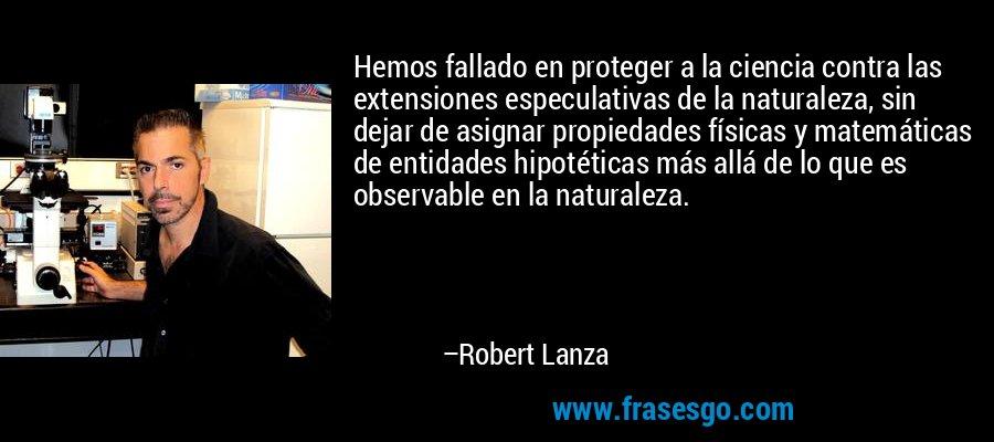 Hemos fallado en proteger a la ciencia contra las extensiones especulativas de la naturaleza, sin dejar de asignar propiedades físicas y matemáticas de entidades hipotéticas más allá de lo que es observable en la naturaleza. – Robert Lanza