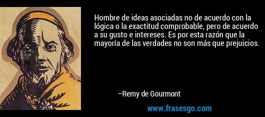 Hombre de ideas asociadas no de acuerdo con la lógica o la exactitud comprobable, pero de acuerdo a su gusto e intereses. Es por esta razón que la mayoría de las verdades no son más que prejuicios. – Remy de Gourmont