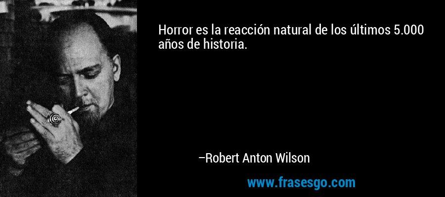 Horror es la reacción natural de los últimos 5.000 años de historia. – Robert Anton Wilson