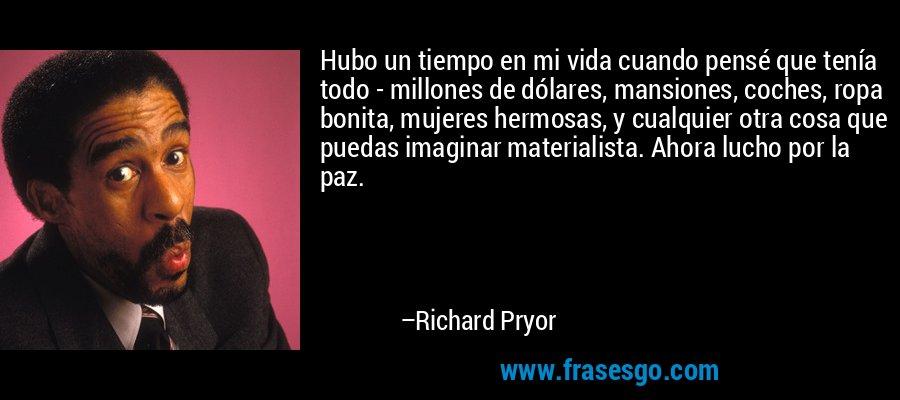 Hubo un tiempo en mi vida cuando pensé que tenía todo - millones de dólares, mansiones, coches, ropa bonita, mujeres hermosas, y cualquier otra cosa que puedas imaginar materialista. Ahora lucho por la paz. – Richard Pryor