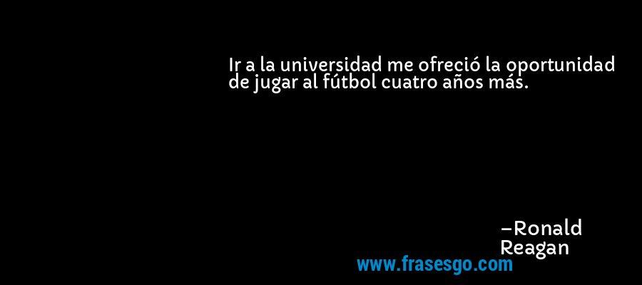 Ir a la universidad me ofreció la oportunidad de jugar al fútbol cuatro años más. – Ronald Reagan
