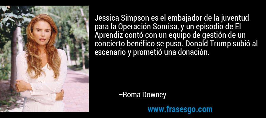 Jessica Simpson es el embajador de la juventud para la Operación Sonrisa, y un episodio de El Aprendiz contó con un equipo de gestión de un concierto benéfico se puso. Donald Trump subió al escenario y prometió una donación. – Roma Downey