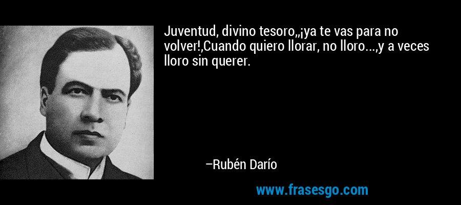 Juventud, divino tesoro,,¡ya te vas para no volver!,Cuando quiero llorar, no lloro...,y a veces lloro sin querer. – Rubén Darío