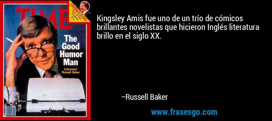 Kingsley Amis fue uno de un trío de cómicos brillantes novelistas que hicieron Inglés literatura brillo en el siglo XX. – Russell Baker