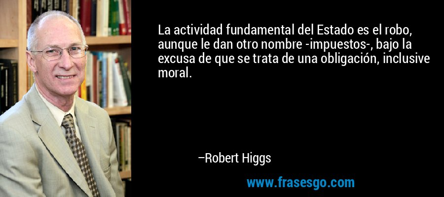 La actividad fundamental del Estado es el robo, aunque le dan otro nombre -impuestos-, bajo la excusa de que se trata de una obligación, inclusive moral. – Robert Higgs