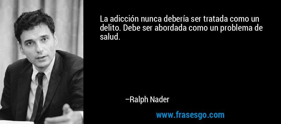La adicción nunca debería ser tratada como un delito. Debe ser abordada como un problema de salud. – Ralph Nader