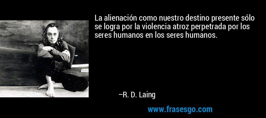 La alienación como nuestro destino presente sólo se logra por la violencia atroz perpetrada por los seres humanos en los seres humanos. – R. D. Laing