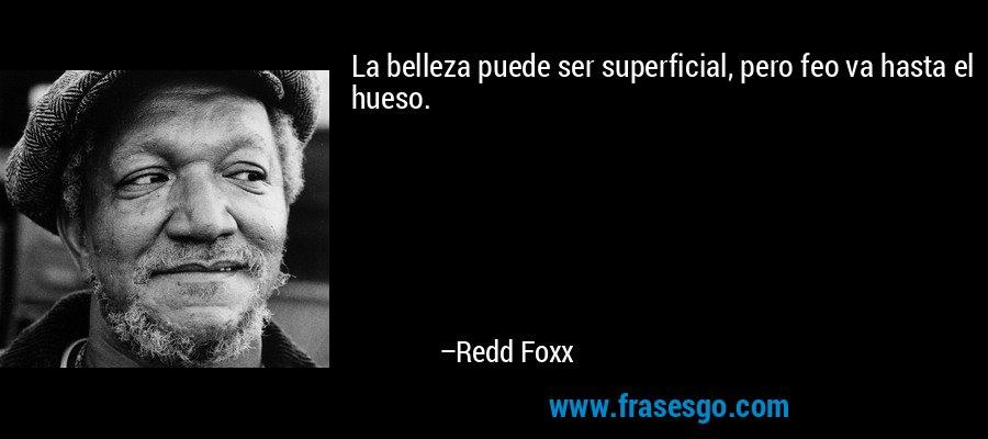 La belleza puede ser superficial, pero feo va hasta el hueso. – Redd Foxx