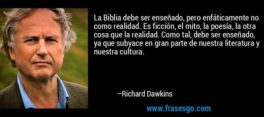 La Biblia debe ser enseñado, pero enfáticamente no como realidad. Es ficción, el mito, la poesía, la otra cosa que la realidad. Como tal, debe ser enseñado, ya que subyace en gran parte de nuestra literatura y nuestra cultura. – Richard Dawkins
