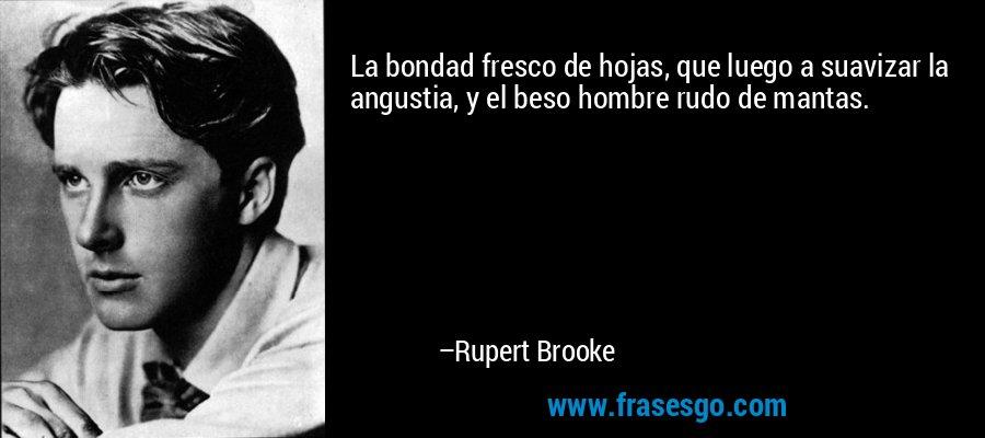 La bondad fresco de hojas, que luego a suavizar la angustia, y el beso hombre rudo de mantas. – Rupert Brooke