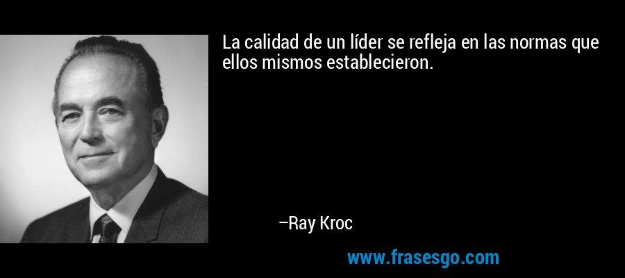 La calidad de un líder se refleja en las normas que ellos mismos establecieron. – Ray Kroc