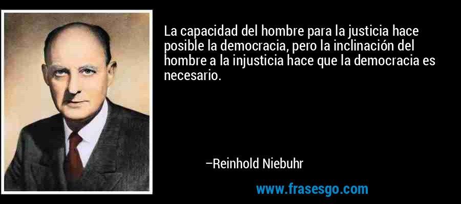 La capacidad del hombre para la justicia hace posible la democracia, pero la inclinación del hombre a la injusticia hace que la democracia es necesario. – Reinhold Niebuhr