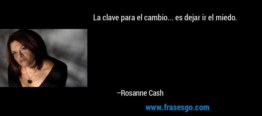 La clave para el cambio... es dejar ir el miedo. – Rosanne Cash