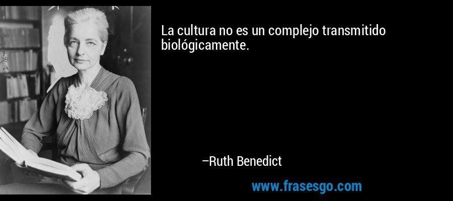 La cultura no es un complejo transmitido biológicamente. – Ruth Benedict