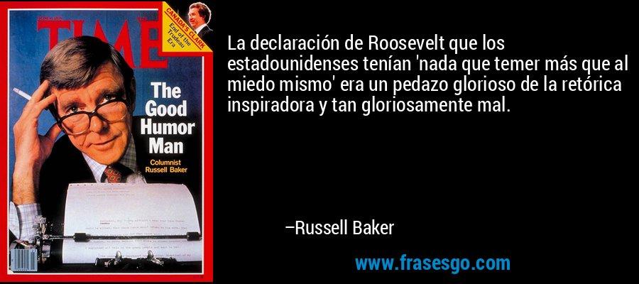 La declaración de Roosevelt que los estadounidenses tenían 'nada que temer más que al miedo mismo' era un pedazo glorioso de la retórica inspiradora y tan gloriosamente mal. – Russell Baker