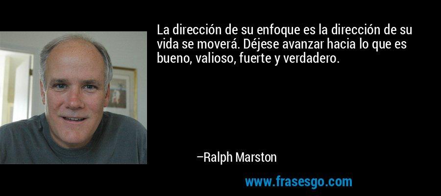La dirección de su enfoque es la dirección de su vida se moverá. Déjese avanzar hacia lo que es bueno, valioso, fuerte y verdadero. – Ralph Marston