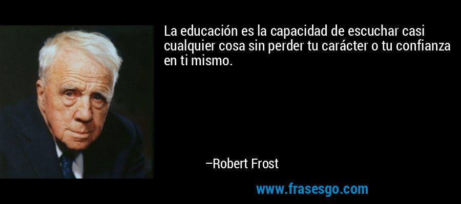 La educación es la capacidad de escuchar casi cualquier cosa sin perder tu carácter o tu confianza en ti mismo. – Robert Frost