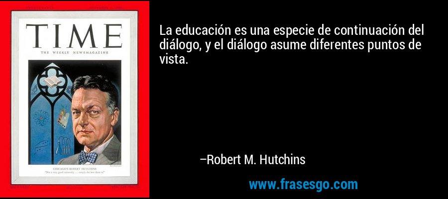 La educación es una especie de continuación del diálogo, y el diálogo asume diferentes puntos de vista. – Robert M. Hutchins