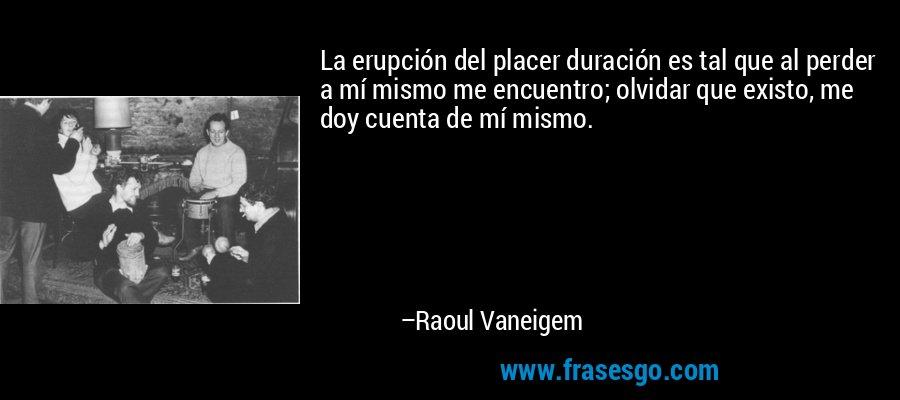 La erupción del placer duración es tal que al perder a mí mismo me encuentro; olvidar que existo, me doy cuenta de mí mismo. – Raoul Vaneigem