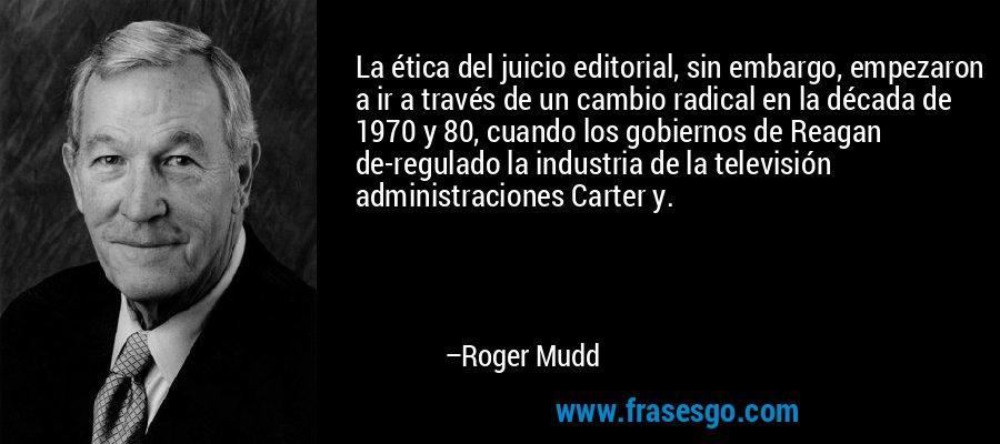 La ética del juicio editorial, sin embargo, empezaron a ir a través de un cambio radical en la década de 1970 y 80, cuando los gobiernos de Reagan de-regulado la industria de la televisión administraciones Carter y. – Roger Mudd
