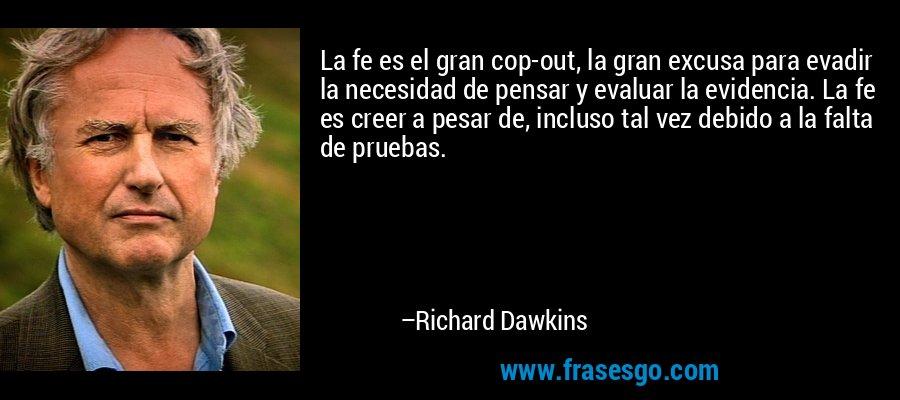 La fe es el gran cop-out, la gran excusa para evadir la necesidad de pensar y evaluar la evidencia. La fe es creer a pesar de, incluso tal vez debido a la falta de pruebas. – Richard Dawkins
