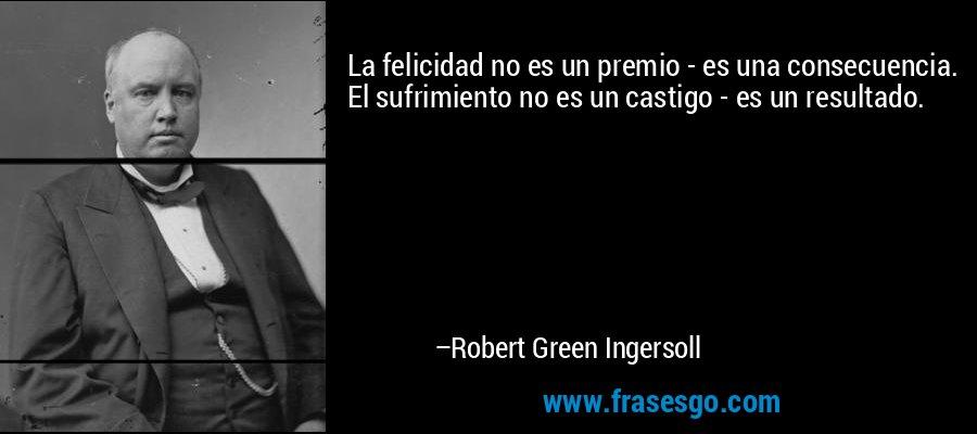 La felicidad no es un premio - es una consecuencia. El sufrimiento no es un castigo - es un resultado. – Robert Green Ingersoll