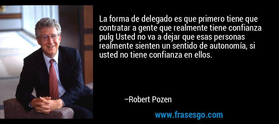 La forma de delegado es que primero tiene que contratar a gente que realmente tiene confianza pulg Usted no va a dejar que esas personas realmente sienten un sentido de autonomía, si usted no tiene confianza en ellos. – Robert Pozen