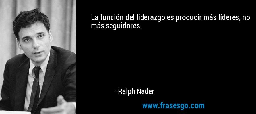 La función del liderazgo es producir más líderes, no más seguidores. – Ralph Nader