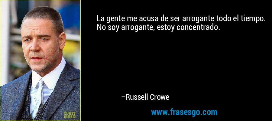 La gente me acusa de ser arrogante todo el tiempo. No soy arrogante, estoy concentrado. – Russell Crowe