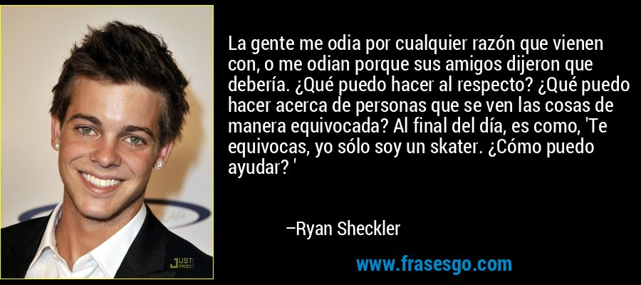 La gente me odia por cualquier razón que vienen con, o me odian porque sus amigos dijeron que debería. ¿Qué puedo hacer al respecto? ¿Qué puedo hacer acerca de personas que se ven las cosas de manera equivocada? Al final del día, es como, 'Te equivocas, yo sólo soy un skater. ¿Cómo puedo ayudar? ' – Ryan Sheckler