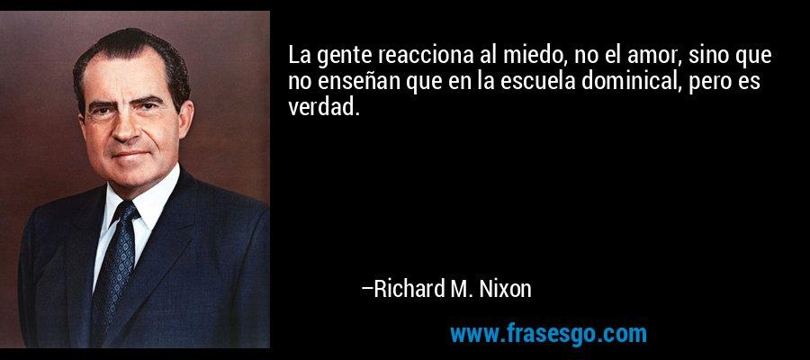 La gente reacciona al miedo, no el amor, sino que no enseñan que en la escuela dominical, pero es verdad. – Richard M. Nixon