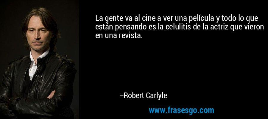 La gente va al cine a ver una película y todo lo que están pensando es la celulitis de la actriz que vieron en una revista. – Robert Carlyle