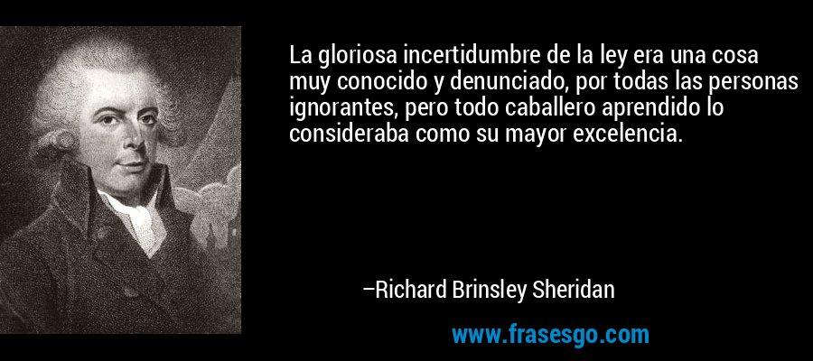 La gloriosa incertidumbre de la ley era una cosa muy conocido y denunciado, por todas las personas ignorantes, pero todo caballero aprendido lo consideraba como su mayor excelencia. – Richard Brinsley Sheridan