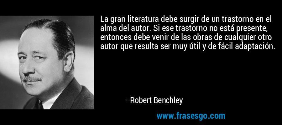 La gran literatura debe surgir de un trastorno en el alma del autor. Si ese trastorno no está presente, entonces debe venir de las obras de cualquier otro autor que resulta ser muy útil y de fácil adaptación. – Robert Benchley
