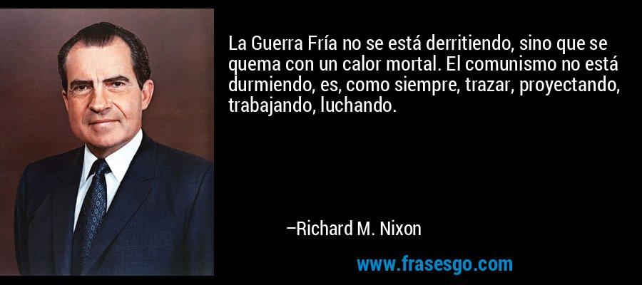 La Guerra Fría no se está derritiendo, sino que se quema con un calor mortal. El comunismo no está durmiendo, es, como siempre, trazar, proyectando, trabajando, luchando. – Richard M. Nixon