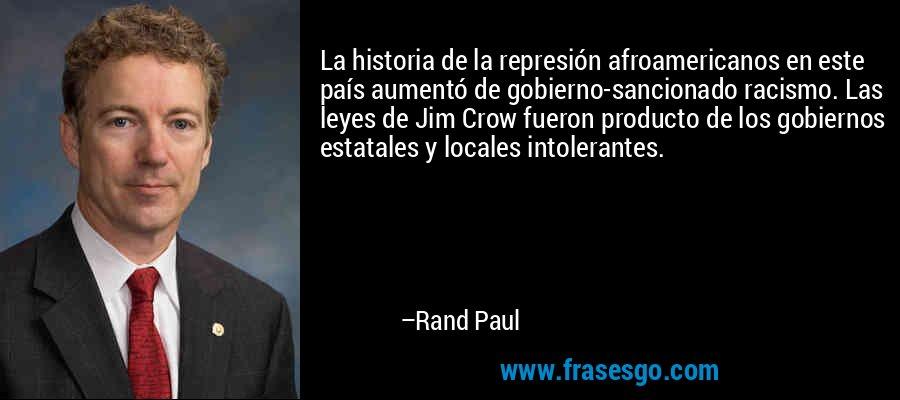 La historia de la represión afroamericanos en este país aumentó de gobierno-sancionado racismo. Las leyes de Jim Crow fueron producto de los gobiernos estatales y locales intolerantes. – Rand Paul