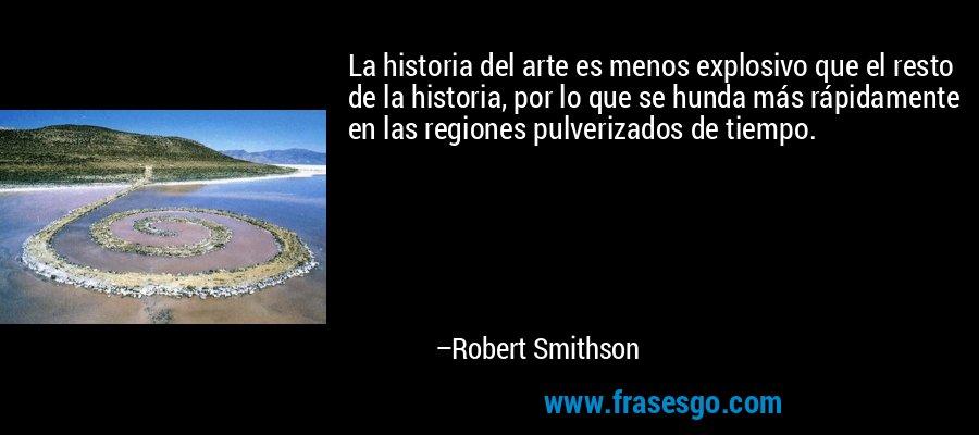 La historia del arte es menos explosivo que el resto de la historia, por lo que se hunda más rápidamente en las regiones pulverizados de tiempo. – Robert Smithson