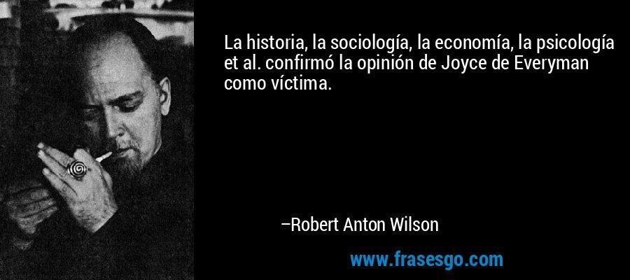 La historia, la sociología, la economía, la psicología et al. confirmó la opinión de Joyce de Everyman como víctima. – Robert Anton Wilson