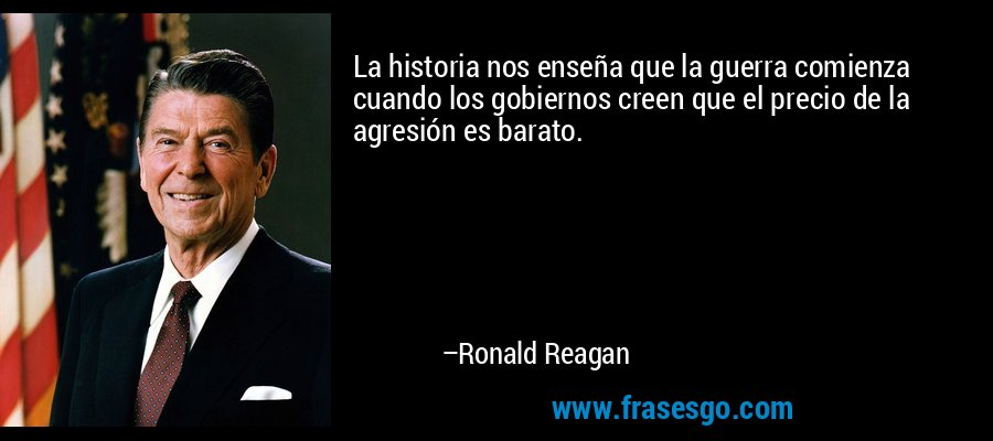 La historia nos enseña que la guerra comienza cuando los gobiernos creen que el precio de la agresión es barato. – Ronald Reagan