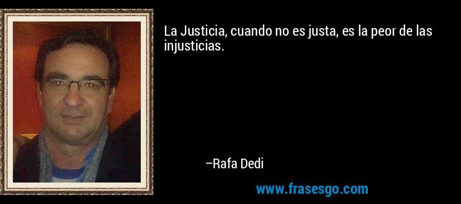 La Justicia, cuando no es justa, es la peor de las injusticias. – Rafa Dedi