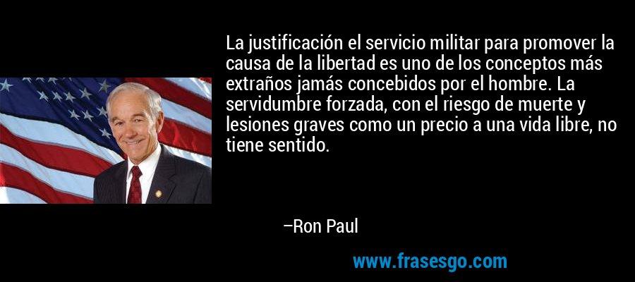 La justificación el servicio militar para promover la causa de la libertad es uno de los conceptos más extraños jamás concebidos por el hombre. La servidumbre forzada, con el riesgo de muerte y lesiones graves como un precio a una vida libre, no tiene sentido. – Ron Paul