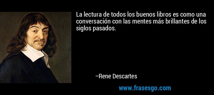 La lectura de todos los buenos libros es como una conversación con las mentes más brillantes de los siglos pasados. – Rene Descartes