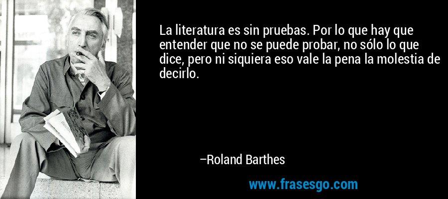 La literatura es sin pruebas. Por lo que hay que entender que no se puede probar, no sólo lo que dice, pero ni siquiera eso vale la pena la molestia de decirlo. – Roland Barthes