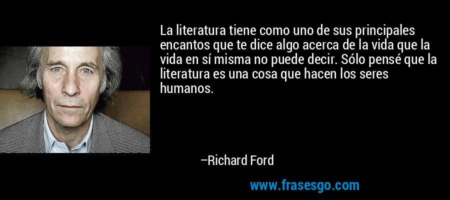 La literatura tiene como uno de sus principales encantos que te dice algo acerca de la vida que la vida en sí misma no puede decir. Sólo pensé que la literatura es una cosa que hacen los seres humanos. – Richard Ford