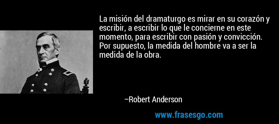 La misión del dramaturgo es mirar en su corazón y escribir, a escribir lo que le concierne en este momento, para escribir con pasión y convicción. Por supuesto, la medida del hombre va a ser la medida de la obra. – Robert Anderson