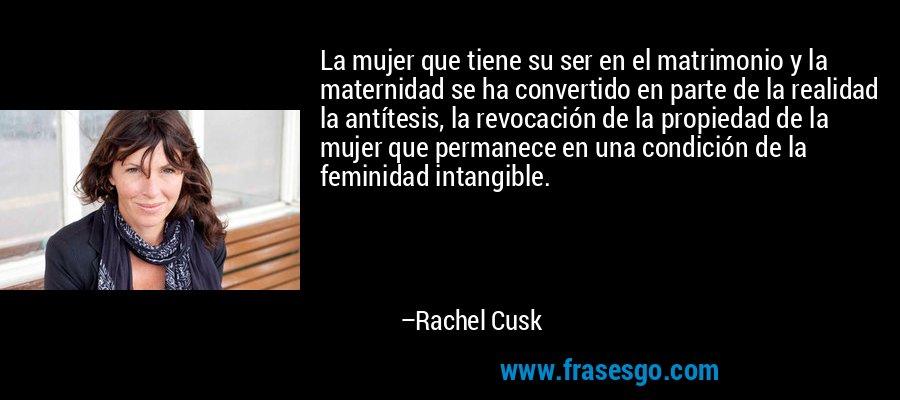 La mujer que tiene su ser en el matrimonio y la maternidad se ha convertido en parte de la realidad la antítesis, la revocación de la propiedad de la mujer que permanece en una condición de la feminidad intangible. – Rachel Cusk