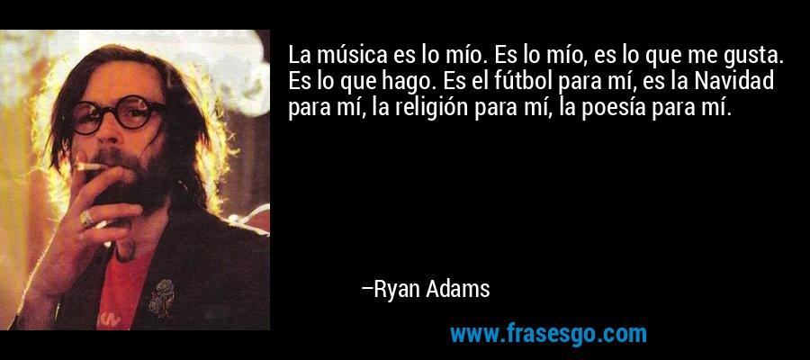 La música es lo mío. Es lo mío, es lo que me gusta. Es lo que hago. Es el fútbol para mí, es la Navidad para mí, la religión para mí, la poesía para mí. – Ryan Adams